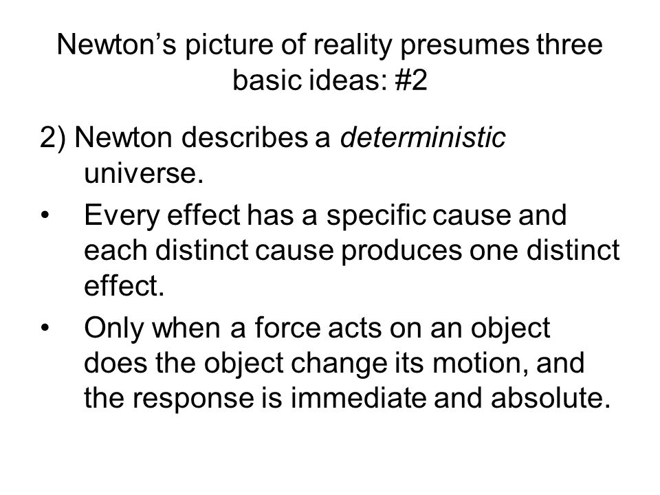 Newtons picture of reality presumes three basic ideas: #2 2) Newton describes a deterministic universe. Every effect has a specific cause and each dis
