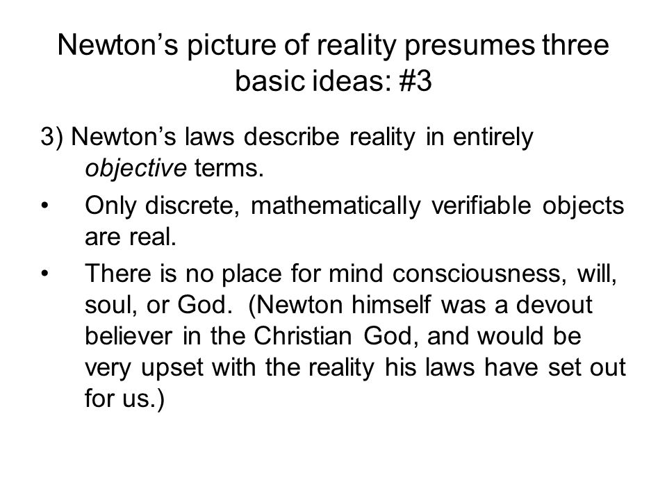 Newtons picture of reality presumes three basic ideas: #3 3) Newtons laws describe reality in entirely objective terms. Only discrete, mathematically