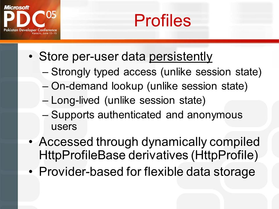 Profiles Store per-user data persistently –Strongly typed access (unlike session state) –On-demand lookup (unlike session state) –Long-lived (unlike session state) –Supports authenticated and anonymous users Accessed through dynamically compiled HttpProfileBase derivatives (HttpProfile) Provider-based for flexible data storage