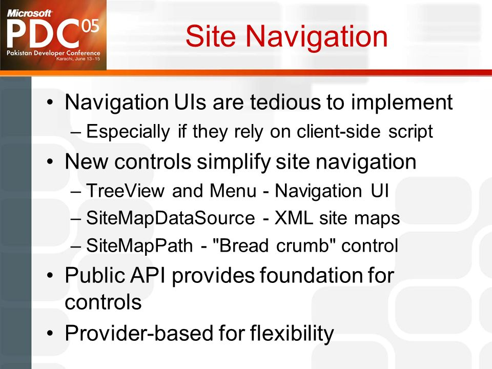 Site Navigation Navigation UIs are tedious to implement –Especially if they rely on client-side script New controls simplify site navigation –TreeView and Menu - Navigation UI –SiteMapDataSource - XML site maps –SiteMapPath - Bread crumb control Public API provides foundation for controls Provider-based for flexibility
