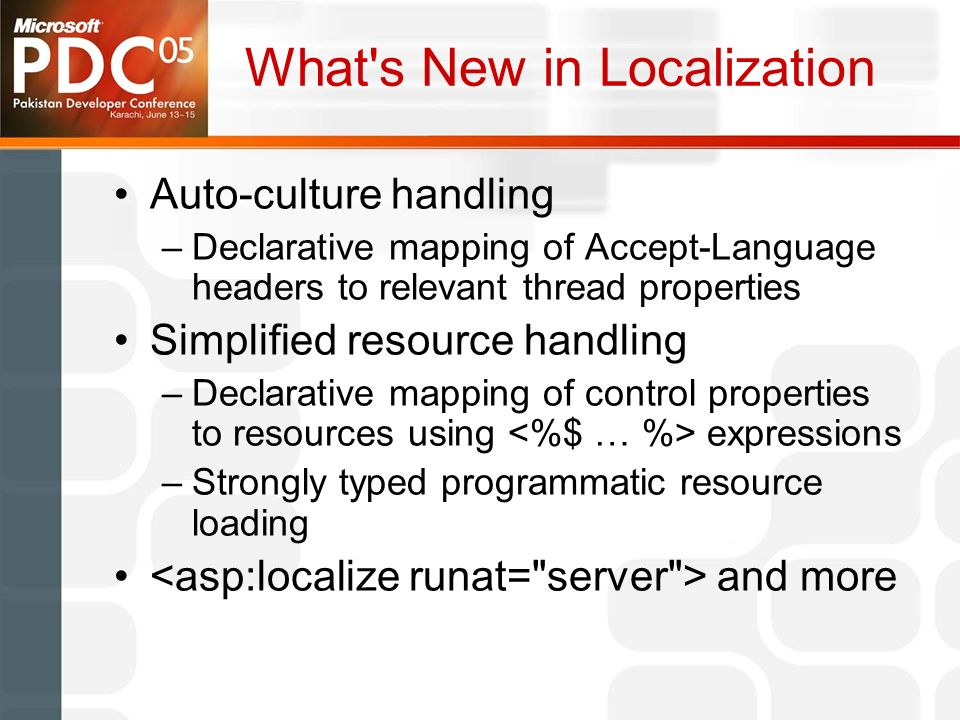 What s New in Localization Auto-culture handling –Declarative mapping of Accept-Language headers to relevant thread properties Simplified resource handling –Declarative mapping of control properties to resources using expressions –Strongly typed programmatic resource loading and more
