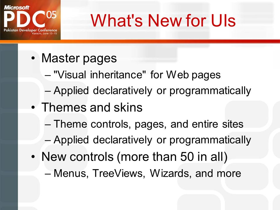 What s New for UIs Master pages – Visual inheritance for Web pages –Applied declaratively or programmatically Themes and skins –Theme controls, pages, and entire sites –Applied declaratively or programmatically New controls (more than 50 in all) –Menus, TreeViews, Wizards, and more