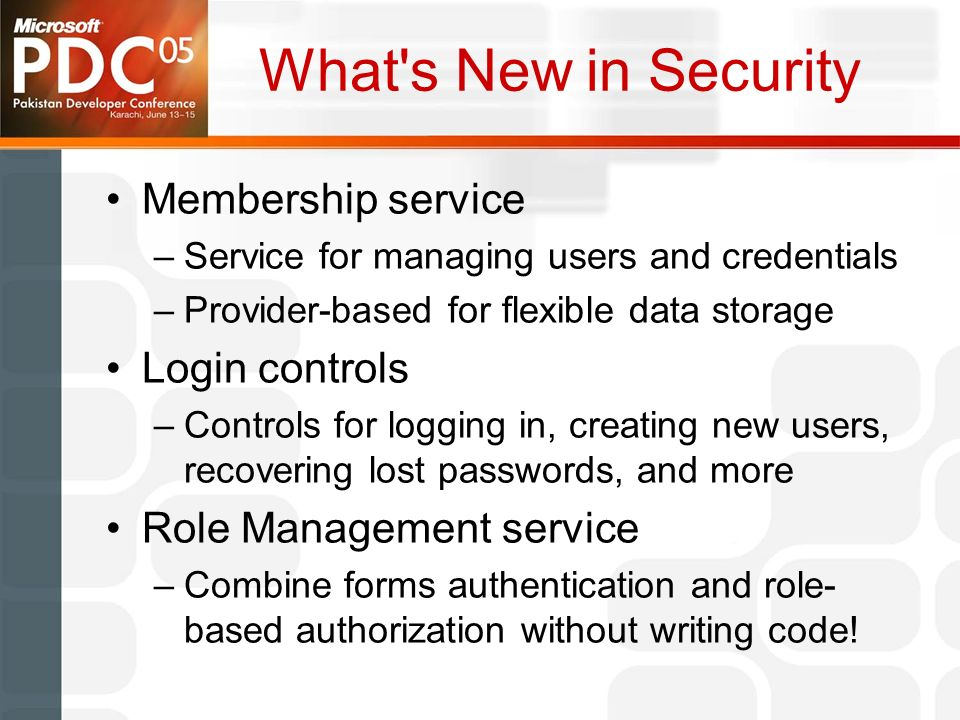 What s New in Security Membership service –Service for managing users and credentials –Provider-based for flexible data storage Login controls –Controls for logging in, creating new users, recovering lost passwords, and more Role Management service –Combine forms authentication and role- based authorization without writing code!