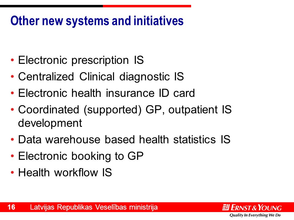 Latvijas Republikas Veselības ministrija 16 Other new systems and initiatives Electronic prescription IS Centralized Clinical diagnostic IS Electronic health insurance ID card Coordinated (supported) GP, outpatient IS development Data warehouse based health statistics IS Electronic booking to GP Health workflow IS