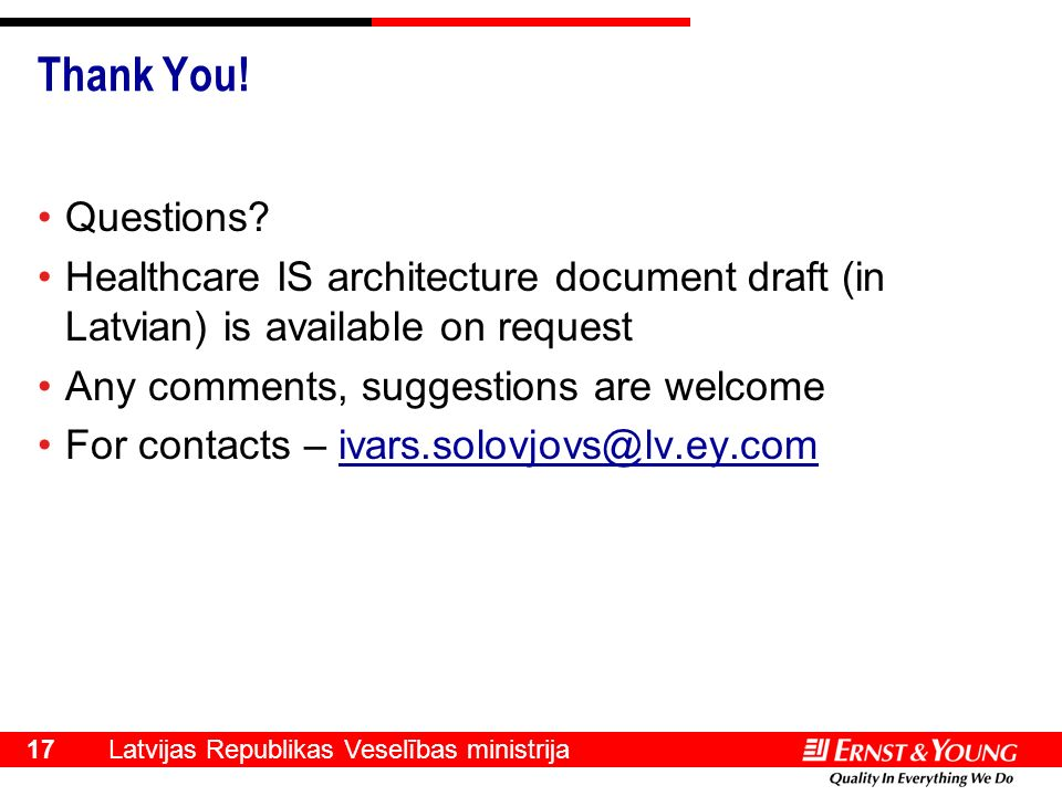Latvijas Republikas Veselības ministrija 17 Thank You! Questions? Healthcare IS architecture document draft (in Latvian) is available on request Any c