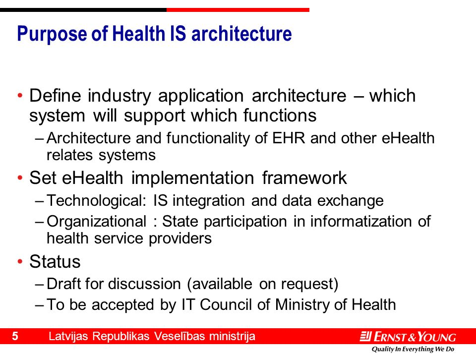 Latvijas Republikas Veselības ministrija 5 Purpose of Health IS architecture Define industry application architecture – which system will support which functions –Architecture and functionality of EHR and other eHealth relates systems Set eHealth implementation framework –Technological: IS integration and data exchange –Organizational : State participation in informatization of health service providers Status –Draft for discussion (available on request) –To be accepted by IT Council of Ministry of Health