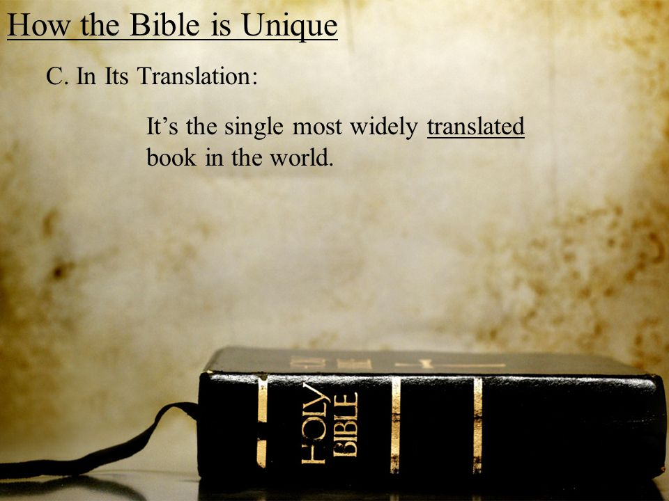How the Bible is Unique C. In Its Translation: Its the single most widely translated book in the world.