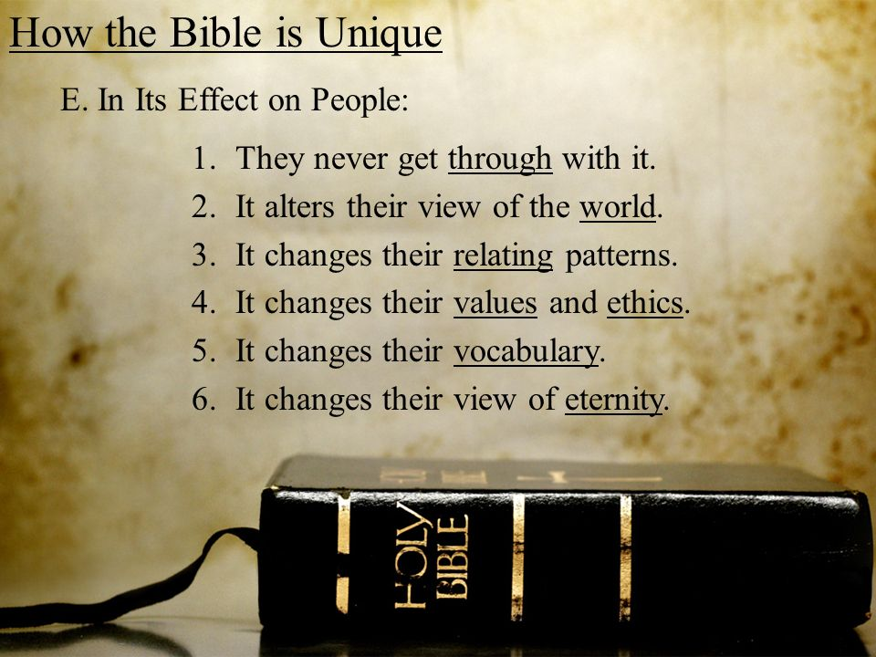 How the Bible is Unique E. In Its Effect on People: 1.They never get through with it. 2.It alters their view of the world. 3.It changes their relating