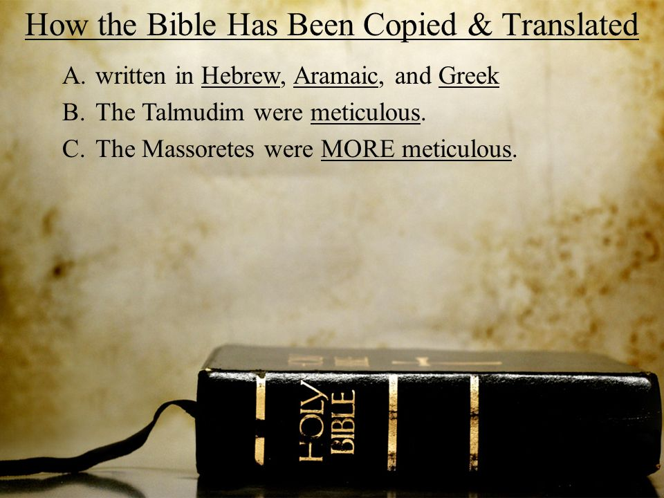 How the Bible Has Been Copied & Translated A.written in Hebrew, Aramaic, and Greek B.The Talmudim were meticulous. C.The Massoretes were MORE meticulo