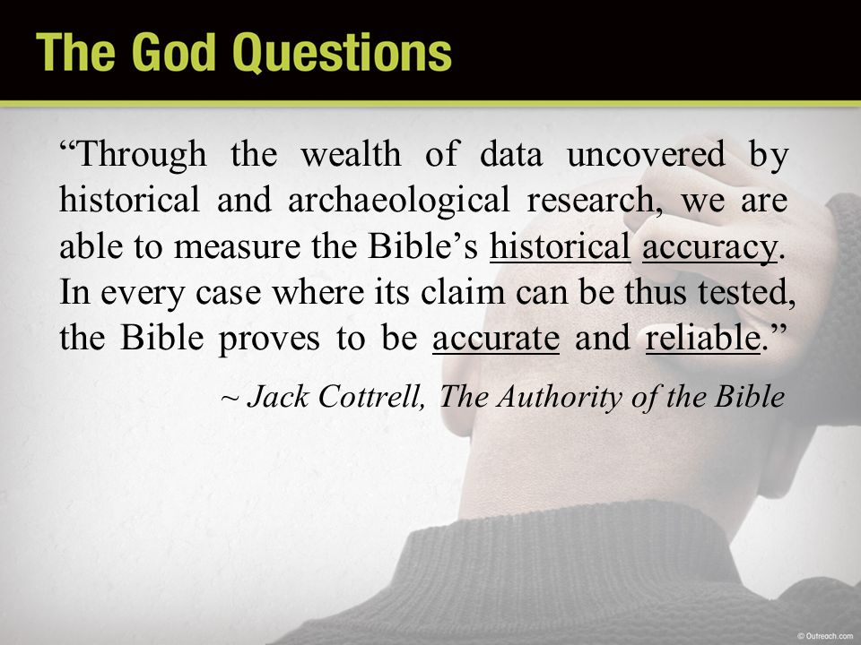Through the wealth of data uncovered by historical and archaeological research, we are able to measure the Bibles historical accuracy. In every case w
