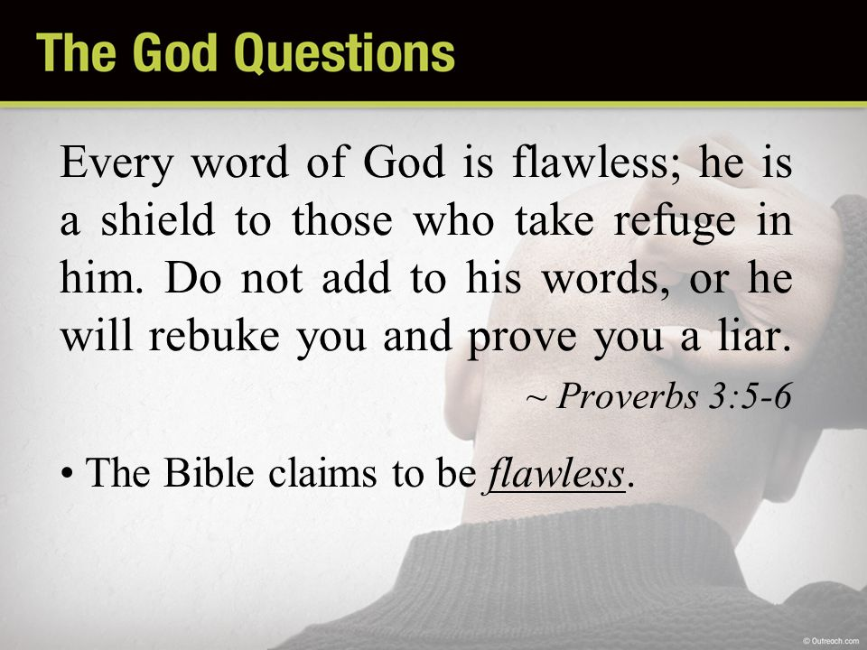 Every word of God is flawless; he is a shield to those who take refuge in him. Do not add to his words, or he will rebuke you and prove you a liar. ~