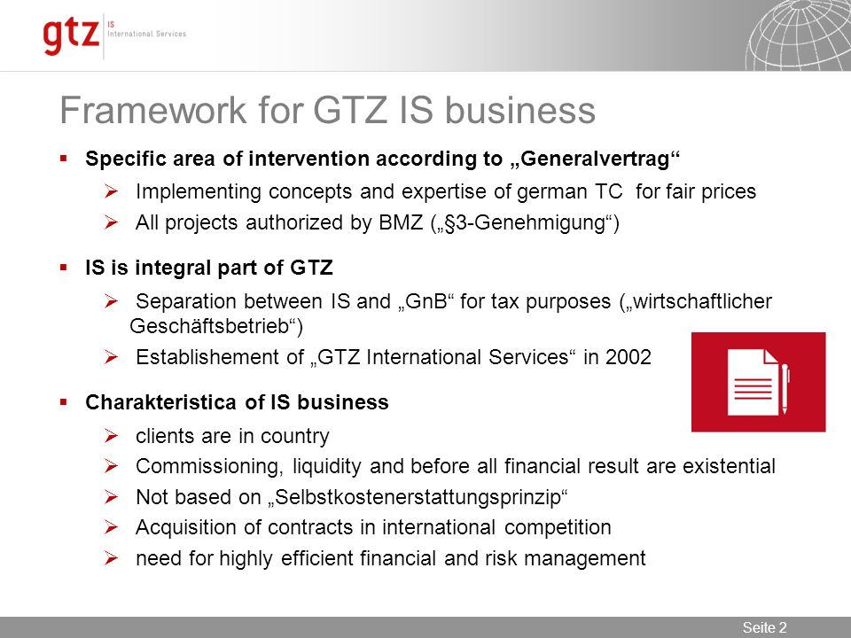 Seite 2 Seite 2 Framework for GTZ IS business Specific area of intervention according to Generalvertrag Implementing concepts and expertise of german TC for fair prices All projects authorized by BMZ (§3-Genehmigung) IS is integral part of GTZ Separation between IS and GnB for tax purposes (wirtschaftlicher Geschäftsbetrieb) Establishement of GTZ International Services in 2002 Charakteristica of IS business clients are in country Commissioning, liquidity and before all financial result are existential Not based on Selbstkostenerstattungsprinzip Acquisition of contracts in international competition need for highly efficient financial and risk management