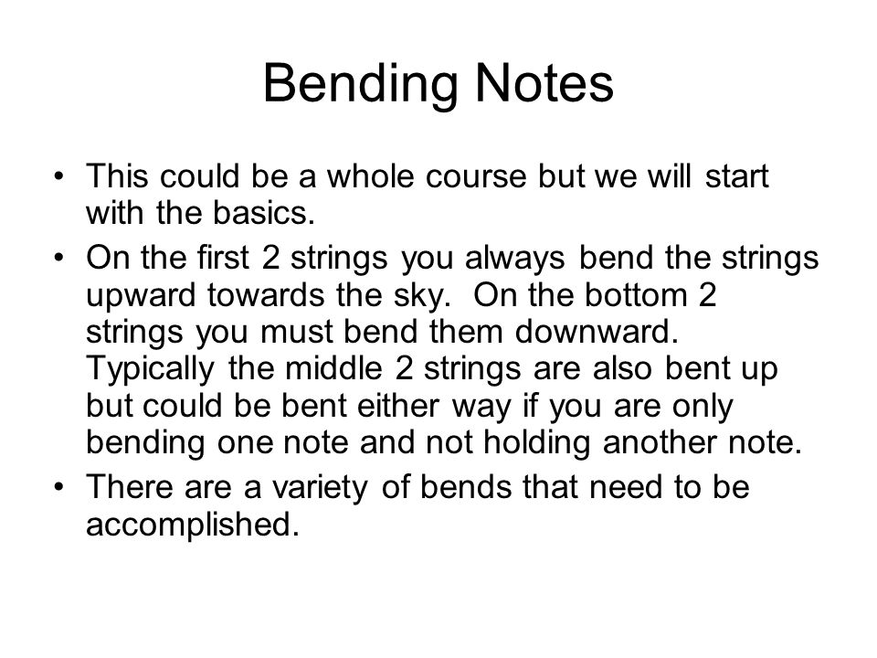 Bending Notes This could be a whole course but we will start with the basics. On the first 2 strings you always bend the strings upward towards the sk