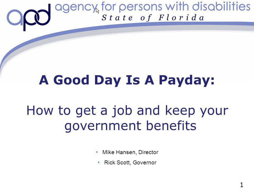 A Good Day Is A Payday: How to get a job and keep your government benefits Mike Hansen, Director Rick Scott, Governor 1