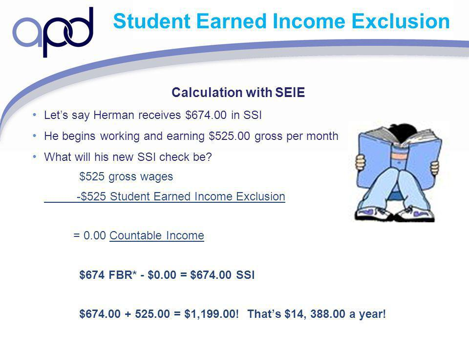 Student Earned Income Exclusion Calculation with SEIE Lets say Herman receives $674.00 in SSI He begins working and earning $525.00 gross per month What will his new SSI check be.