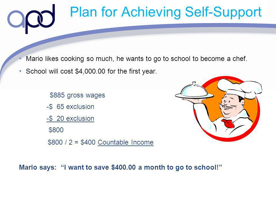 Plan for Achieving Self-Support Mario likes cooking so much, he wants to go to school to become a chef. School will cost $4,000.00 for the first year.