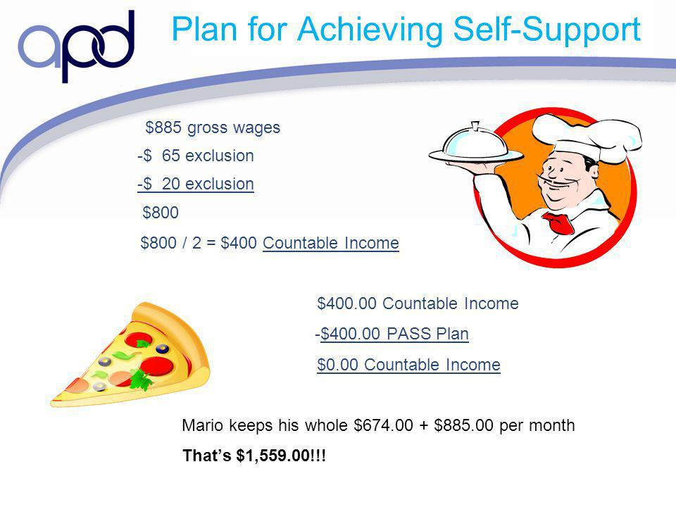 Plan for Achieving Self-Support $885 gross wages -$ 65 exclusion -$ 20 exclusion $800 $800 / 2 = $400 Countable Income $400.00 Countable Income -$400.00 PASS Plan $0.00 Countable Income Mario keeps his whole $674.00 + $885.00 per month Thats $1,559.00!!!