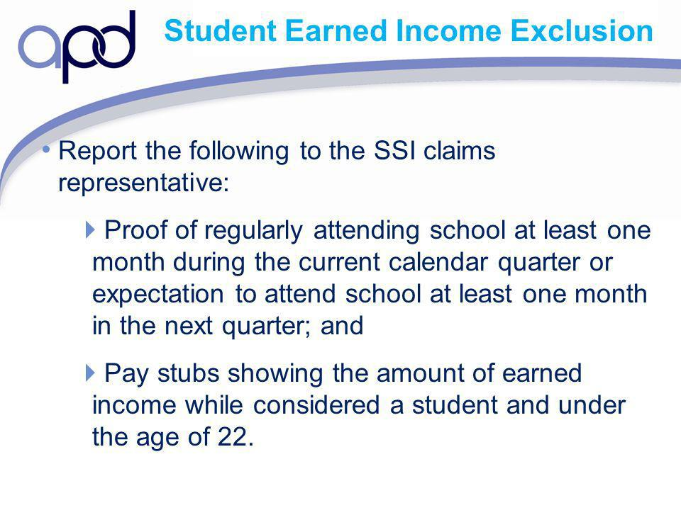 Student Earned Income Exclusion Report the following to the SSI claims representative: Proof of regularly attending school at least one month during t