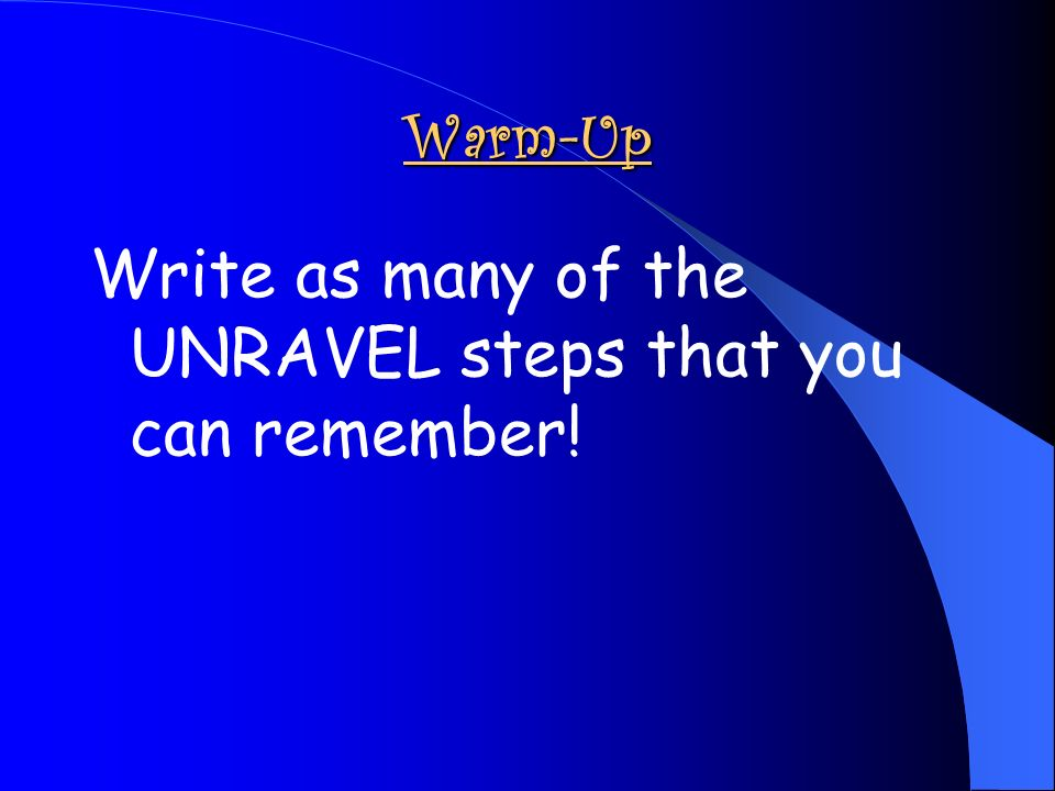 Warm-Up Write as many of the UNRAVEL steps that you can remember!