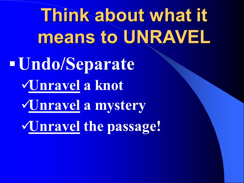 Think about what it means to UNRAVEL Undo/Separate Unravel a knot Unravel a mystery Unravel the passage!
