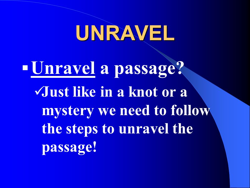 UNRAVEL Unravel a passage? Just like in a knot or a mystery we need to follow the steps to unravel the passage!