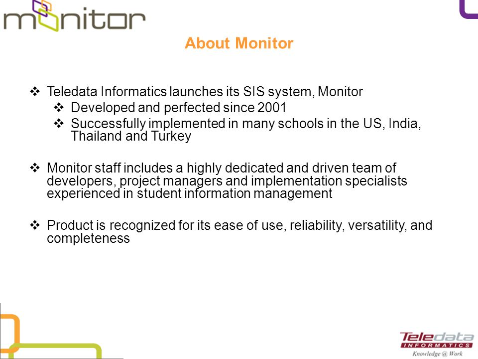 About Monitor Teledata Informatics launches its SIS system, Monitor Developed and perfected since 2001 Successfully implemented in many schools in the US, India, Thailand and Turkey Monitor staff includes a highly dedicated and driven team of developers, project managers and implementation specialists experienced in student information management Product is recognized for its ease of use, reliability, versatility, and completeness