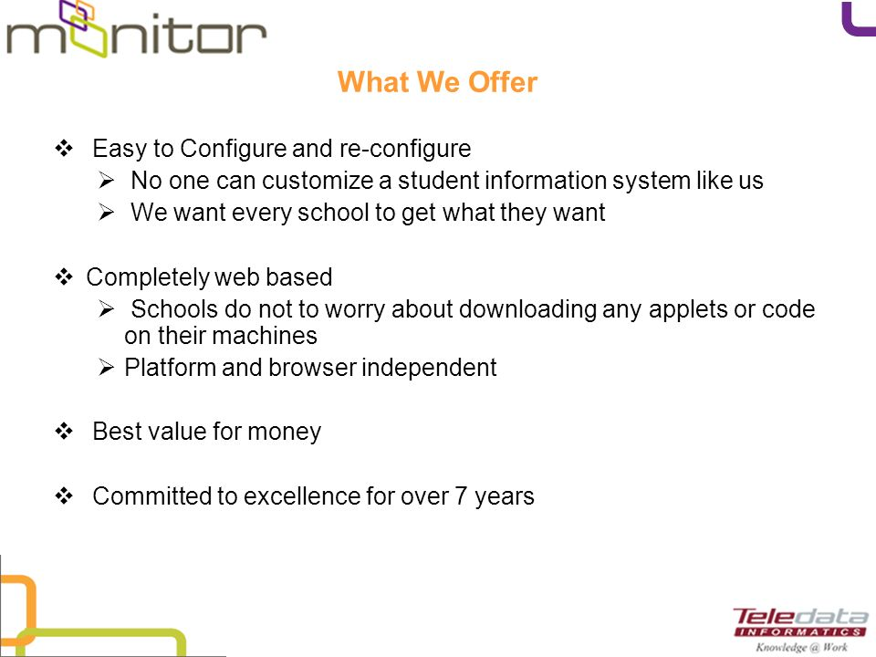 What We Offer Easy to Configure and re-configure No one can customize a student information system like us We want every school to get what they want Completely web based Schools do not to worry about downloading any applets or code on their machines Platform and browser independent Best value for money Committed to excellence for over 7 years