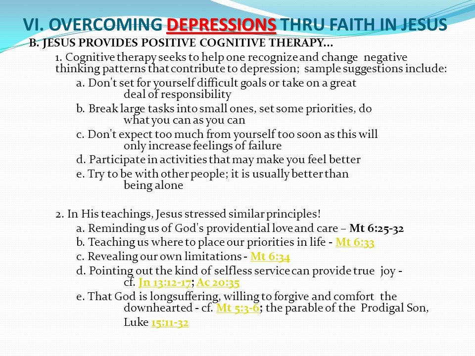 DEPRESSIONS VI. OVERCOMING DEPRESSIONS THRU FAITH IN JESUS B. JESUS PROVIDES POSITIVE COGNITIVE THERAPY... 1. Cognitive therapy seeks to help one reco