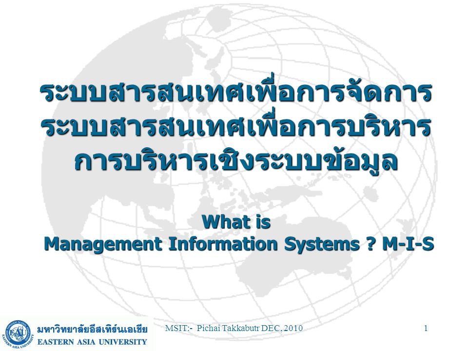 MSIT:- Pichai Takkabutr DEC, 201052 Course Objectives Provide an understanding of –IS and underlying IT –Impact on organisations of IS –Implementation and management of IS –IS and global organisations Provide awareness of IS in your role as a professional