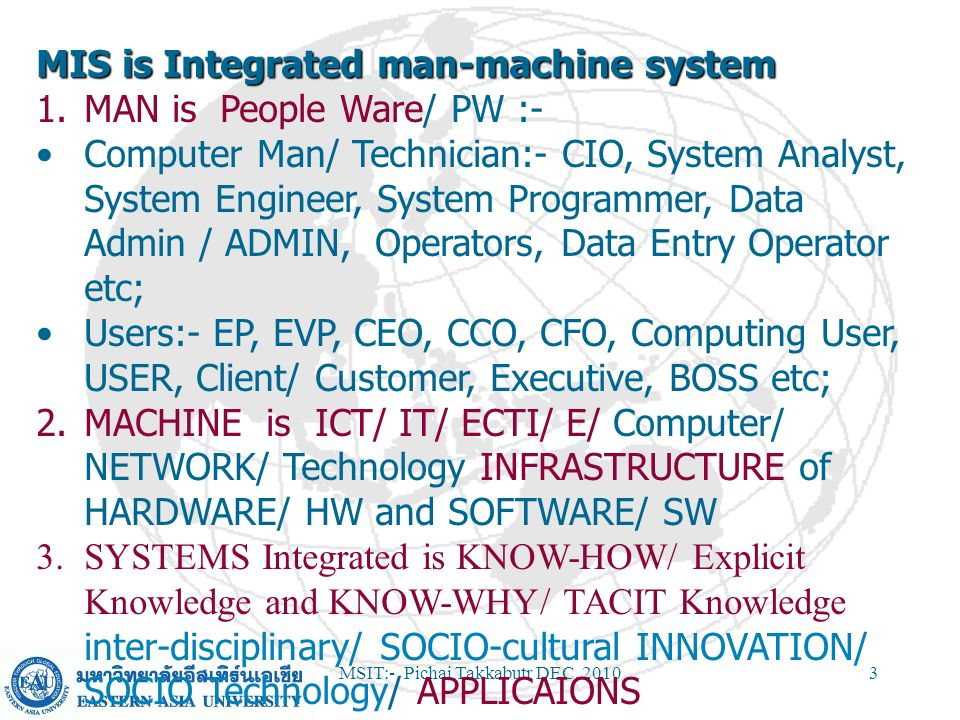 MSIT:- Pichai Takkabutr DEC, 20103 MIS is Integrated man-machine system 1. 1.MAN is People Ware/ PW :- Computer Man/ Technician:- CIO, System Analyst,