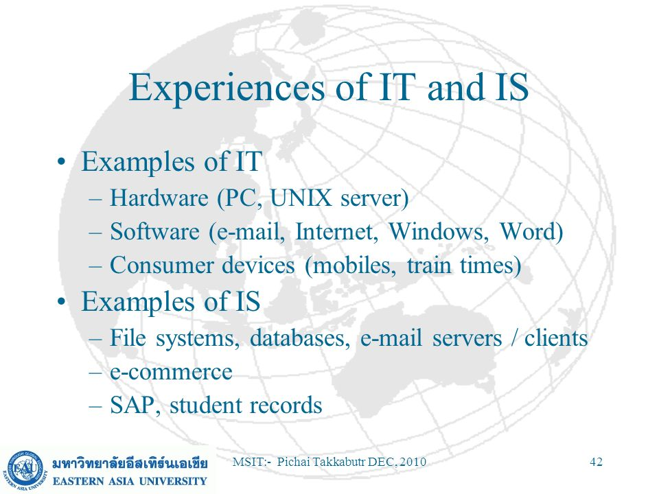 MSIT:- Pichai Takkabutr DEC, 201042 Experiences of IT and IS Examples of IT –Hardware (PC, UNIX server) –Software (e-mail, Internet, Windows, Word) –C