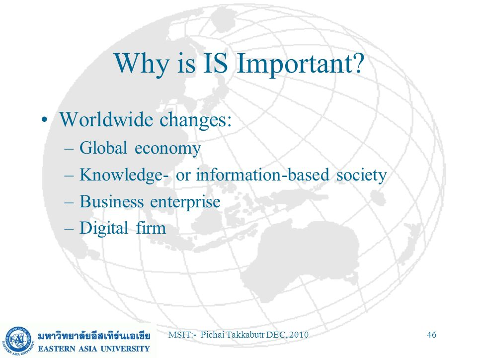 MSIT:- Pichai Takkabutr DEC, 201046 Why is IS Important? Worldwide changes: –Global economy –Knowledge- or information-based society –Business enterpr