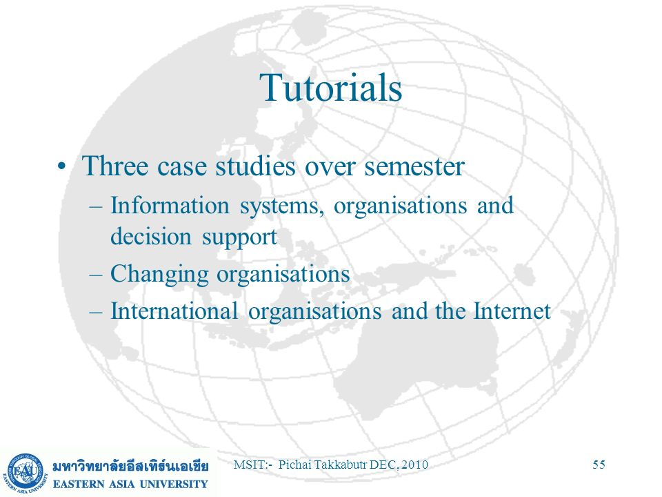 MSIT:- Pichai Takkabutr DEC, 201055 Tutorials Three case studies over semester –Information systems, organisations and decision support –Changing orga