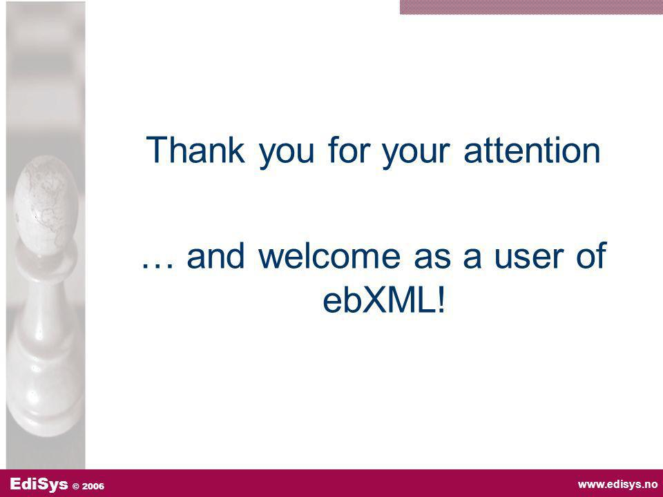 www.edisys.no EdiSys © 2006 Thank you for your attention … and welcome as a user of ebXML!