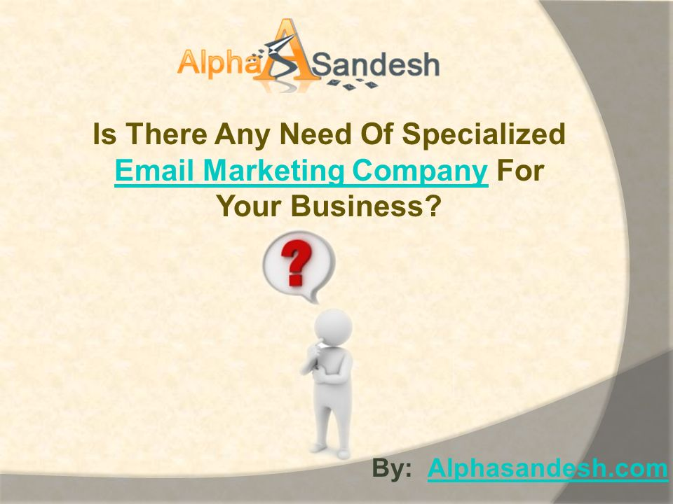 Is There Any Need Of Specialized Email Marketing CompanyEmail Marketing Company For Your Business.