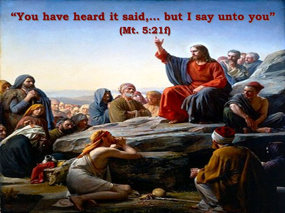 You have heard it said,… but I say unto you (Mt. 5:21f) You have heard it said,… but I say unto you (Mt. 5:21f)