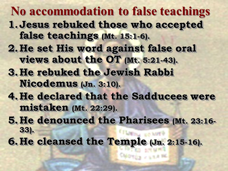 No accommodation to false teachings 1.Jesus rebuked those who accepted false teachings (Mt. 15:1-6). 2.He set His word against false oral views about