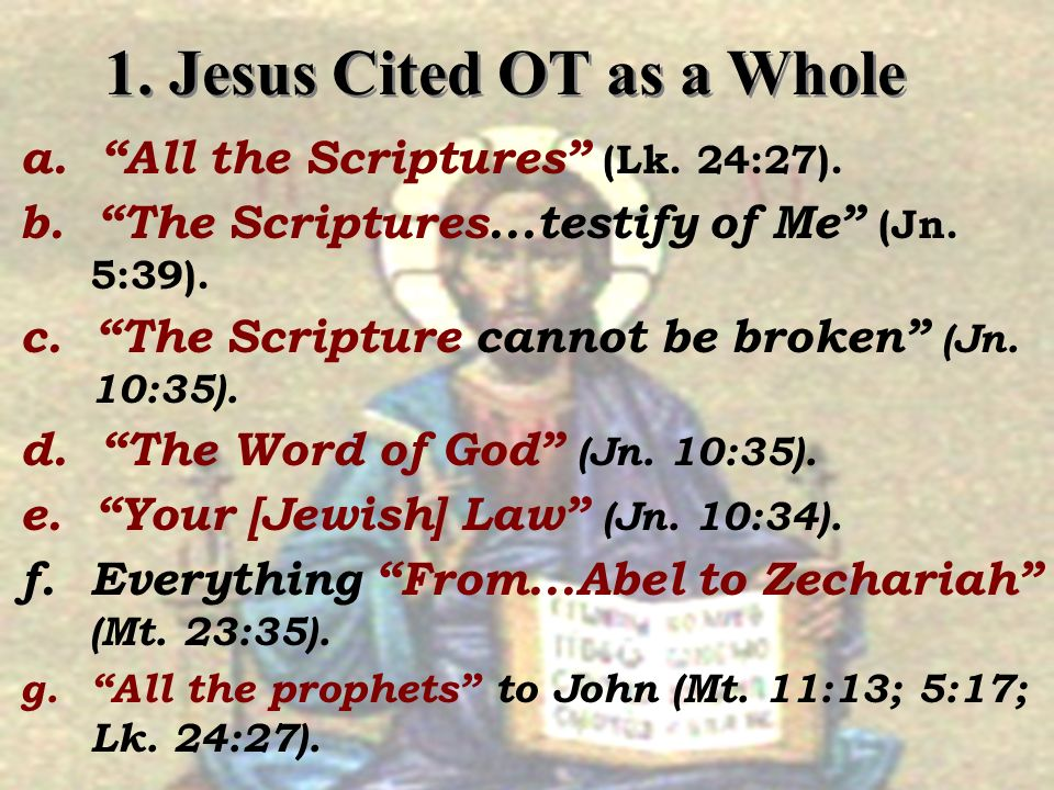 1. Jesus Cited OT as a Whole a. All the Scriptures (Lk. 24:27). b. The Scriptures...testify of Me (Jn. 5:39). c. The Scripture cannot be broken (Jn. 1