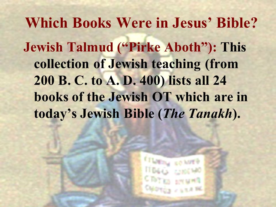 Which Books Were in Jesus Bible? Jewish Talmud (Pirke Aboth): This collection of Jewish teaching (from 200 B. C. to A. D. 400) lists all 24 books of t