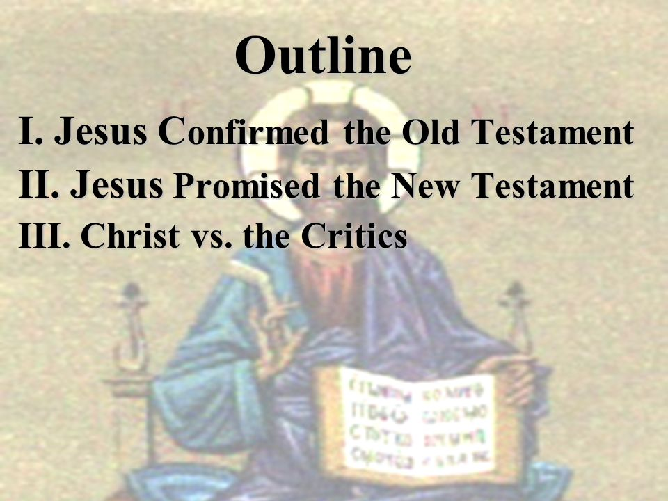Outline I. Jesus C onfirmed the Old Testament II. Jesus Promised the New Testament III. Christ vs. the Critics
