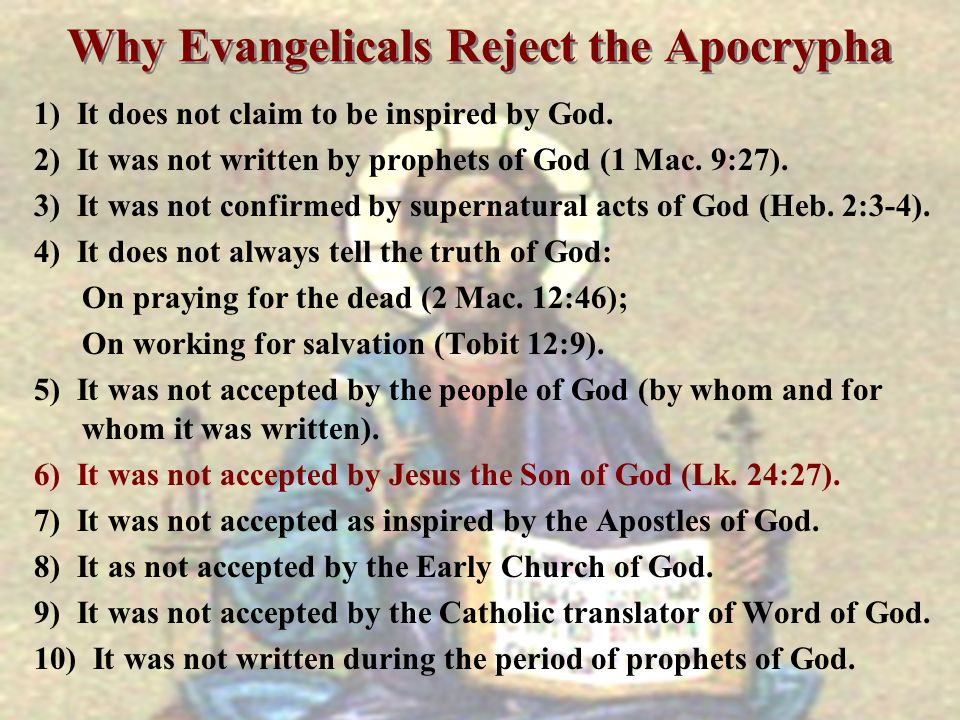 Why Evangelicals Reject the Apocrypha 1) It does not claim to be inspired by God. 2) It was not written by prophets of God (1 Mac. 9:27). 3) It was no