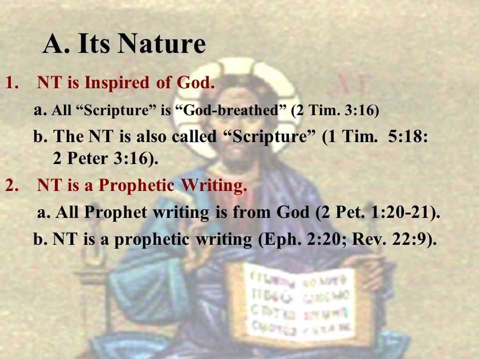 A. Its Nature 1.NT is Inspired of God. a. All Scripture is God-breathed (2 Tim. 3:16) b.The NT is also called Scripture (1 Tim. 5:18: 2 Peter 3:16). 2