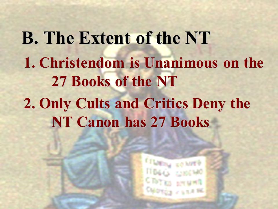 B. The Extent of the NT B. The Extent of the NT 1. Christendom is Unanimous on the 27 Books of the NT 2. Only Cults and Critics Deny the NT Canon has