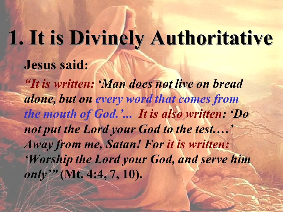 1. It is Divinely Authoritative Jesus said : It is written: Man does not live on bread alone, but on every word that comes from the mouth of God.... I