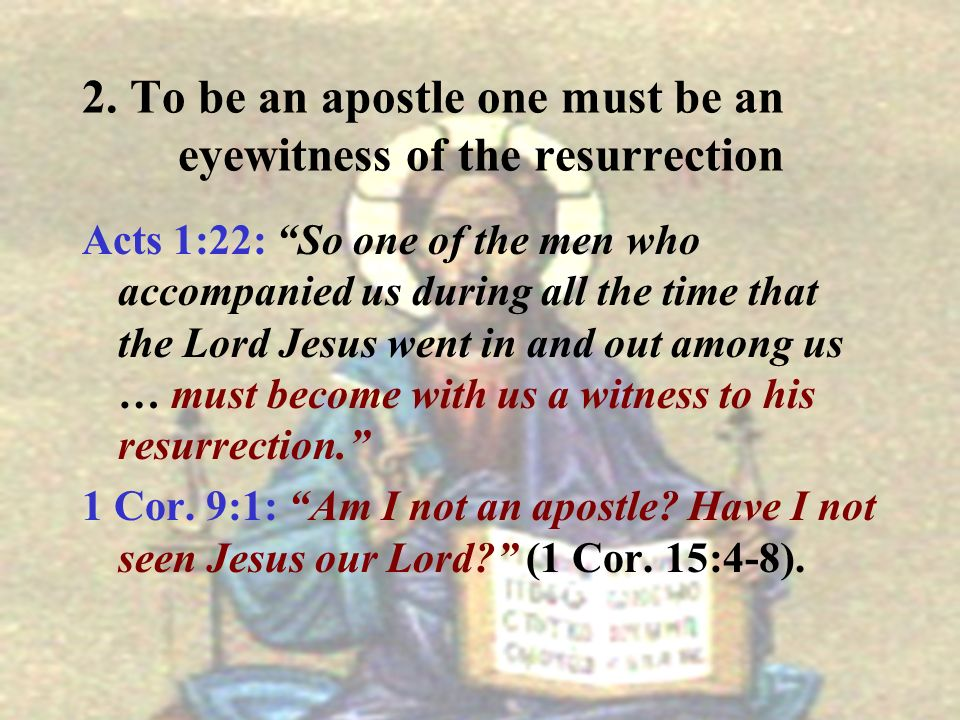 2. To be an apostle one must be an eyewitness of the resurrection Acts 1:22: So one of the men who accompanied us during all the time that the Lord Je