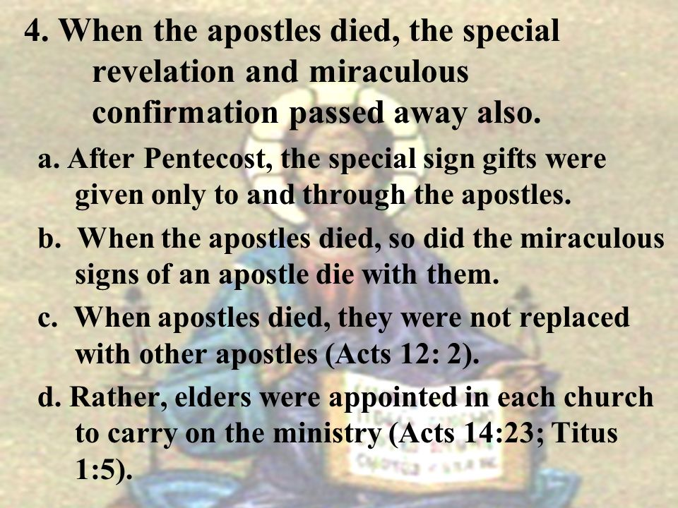 4. When the apostles died, the special revelation and miraculous confirmation passed away also. a. After Pentecost, the special sign gifts were given