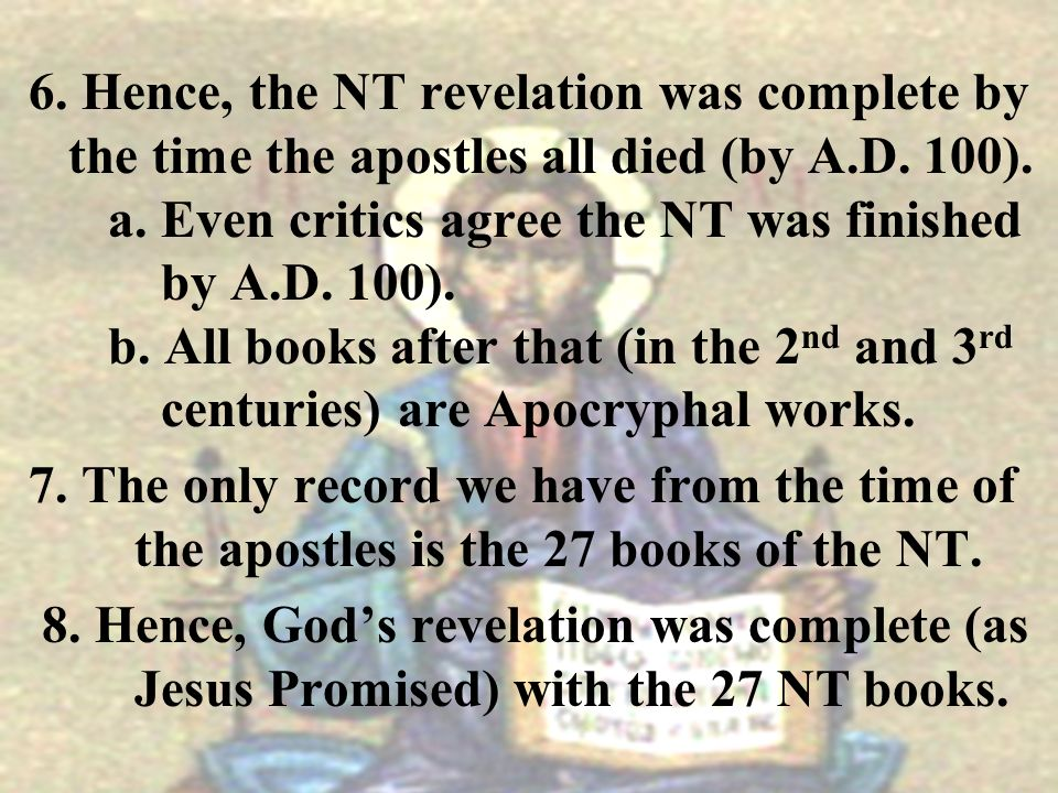 6. Hence, the NT revelation was complete by the time the apostles all died (by A.D. 100). a. Even critics agree the NT was finished by A.D. 100). b. A
