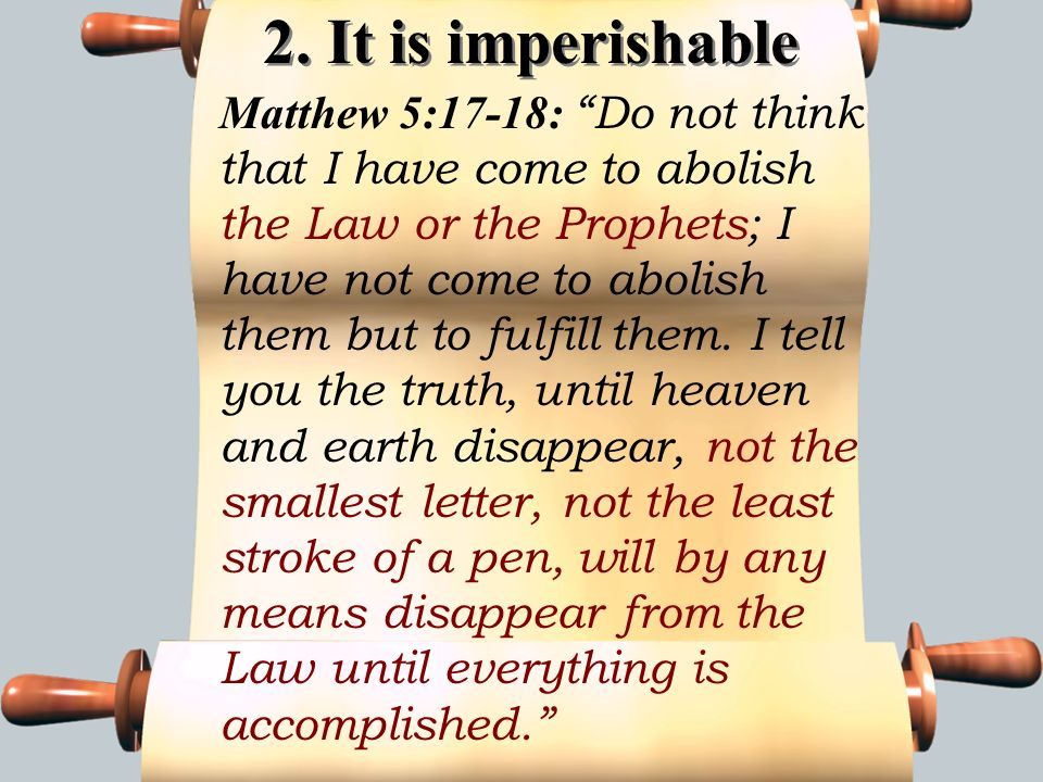 2. It is imperishable Matthew 5:17-18: Do not think that I have come to abolish the Law or the Prophets; I have not come to abolish them but to fulfil