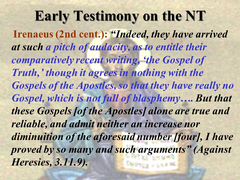 Early Testimony on the NT Irenaeus (2nd cent.): Indeed, they have arrived at such a pitch of audacity, as to entitle their comparatively recent writin