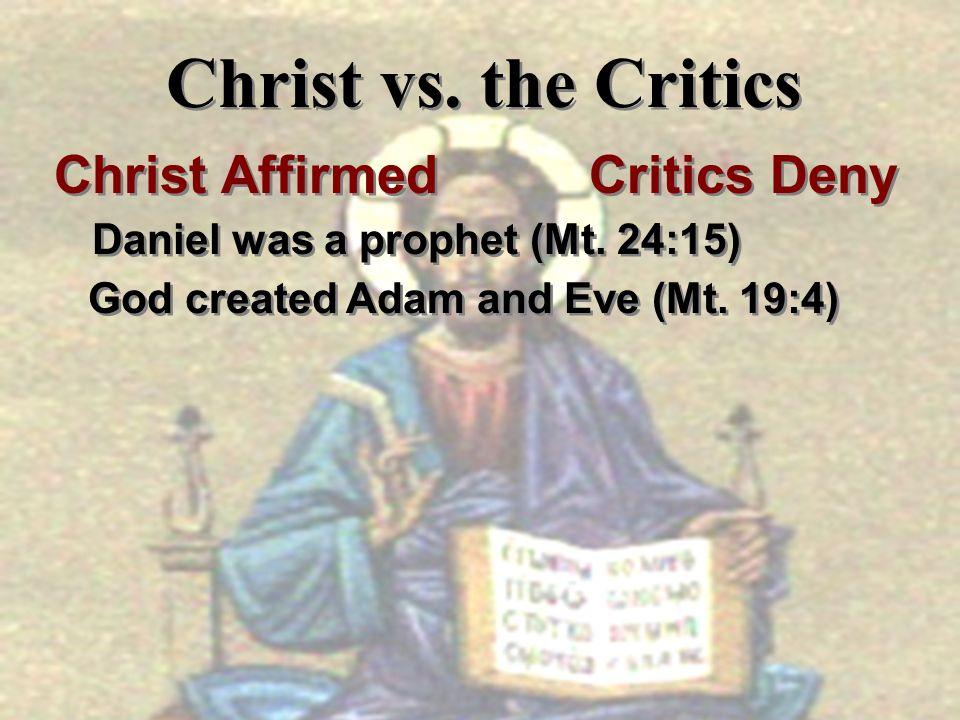 Christ vs. the Critics Christ Affirmed Critics Deny Daniel was a prophet (Mt. 24:15) God created Adam and Eve (Mt. 19:4) Christ Affirmed Critics Deny